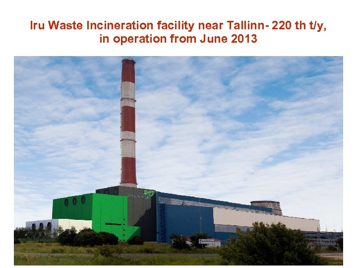 Iru Waste Incineration facility near Tallinn- 220 th t/y, in operation from June 2013