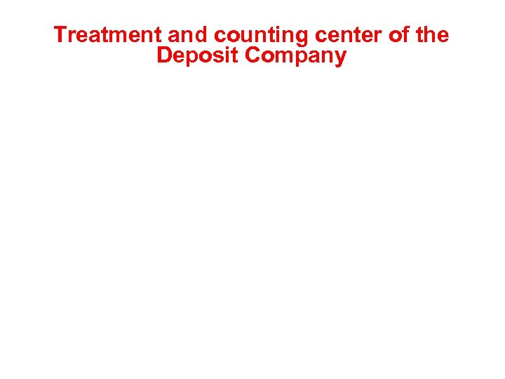 Treatment and counting center of the Deposit Company