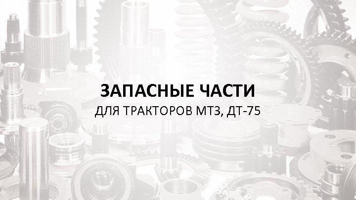 ЗАПАСНЫЕ ЧАСТИ ДЛЯ ТРАКТОРОВ МТЗ, ДТ-75