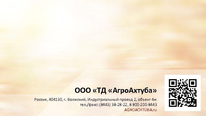 ООО «ТД «Агро. Ахтуба» Россия, 404130, г. Волжский, Индустриальный проезд 2, объект 4 ж