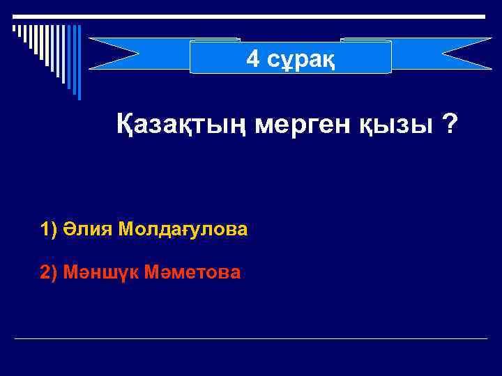 4 сұрақ Қазақтың мерген қызы ? 1) Әлия Молдағулова 2) Мәншүк Мәметова