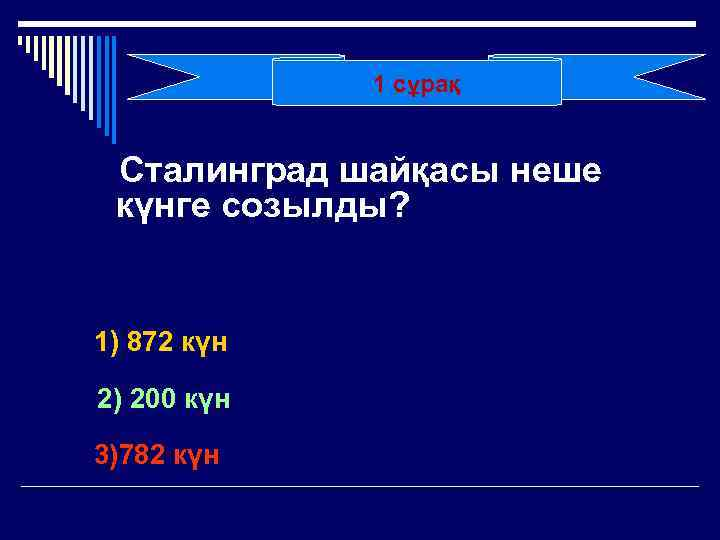 1 сұрақ Сталинград шайқасы неше күнге созылды? 1) 872 күн 2) 200 күн 3)782