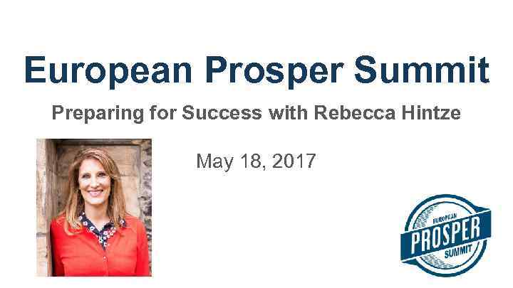 European Prosper Summit Preparing for Success with Rebecca Hintze May 18, 2017