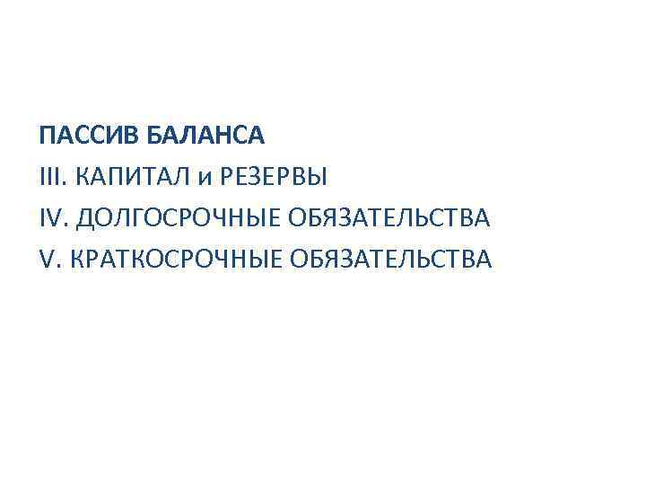 ПАССИВ БАЛАНСА III. КАПИТАЛ и РЕЗЕРВЫ IV. ДОЛГОСРОЧНЫЕ ОБЯЗАТЕЛЬСТВА V. КРАТКОСРОЧНЫЕ ОБЯЗАТЕЛЬСТВА