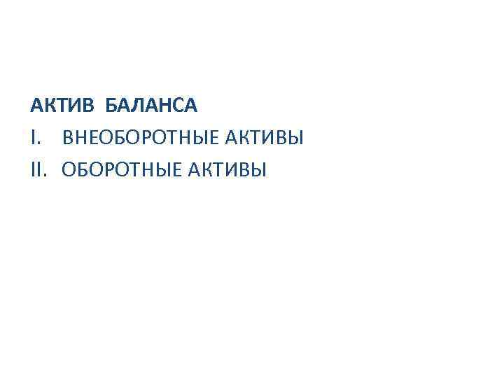 АКТИВ БАЛАНСА I. ВНЕОБОРОТНЫЕ АКТИВЫ II. ОБОРОТНЫЕ АКТИВЫ