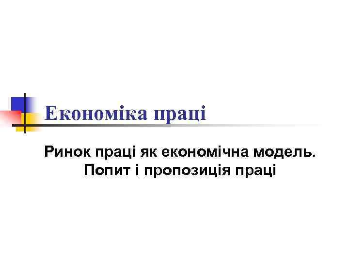 Економіка праці Ринок праці як економічна модель. Попит і пропозиція праці
