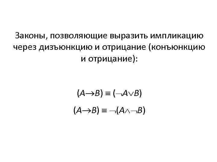 Законы, позволяющие выразить импликацию через дизъюнкцию и отрицание (конъюнкцию и отрицание): (А В) (