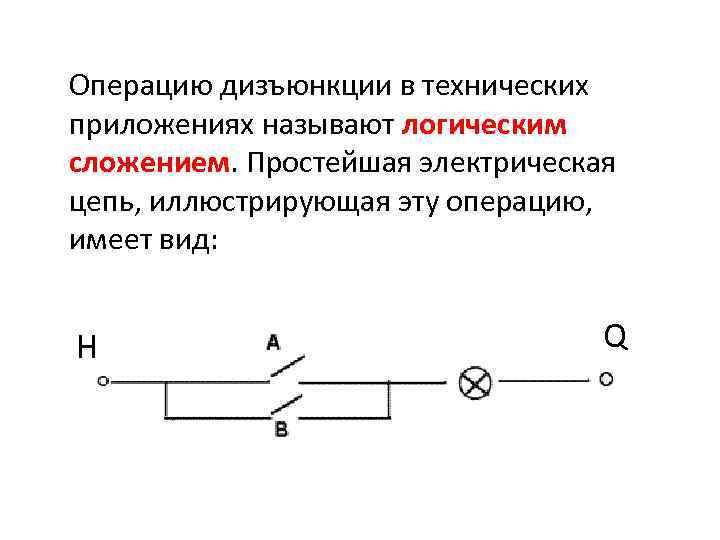 Операцию дизъюнкции в технических приложениях называют логическим сложением. Простейшая электрическая цепь, иллюстрирующая эту операцию,