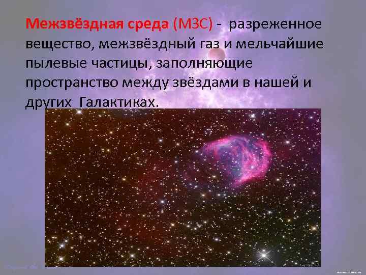 Межзвёздная среда (МЗС) - разреженное вещество, межзвёздный газ и мельчайшие пылевые частицы, заполняющие пространство