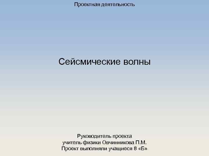 Проектная деятельность Сейсмические волны Руководитель проекта учитель физики Овчинникова П. М. Проект выполняли учащиеся