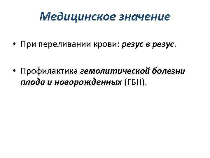 Медицинское значение • При переливании крови: резус в резус. • Профилактика гемолитической болезни плода