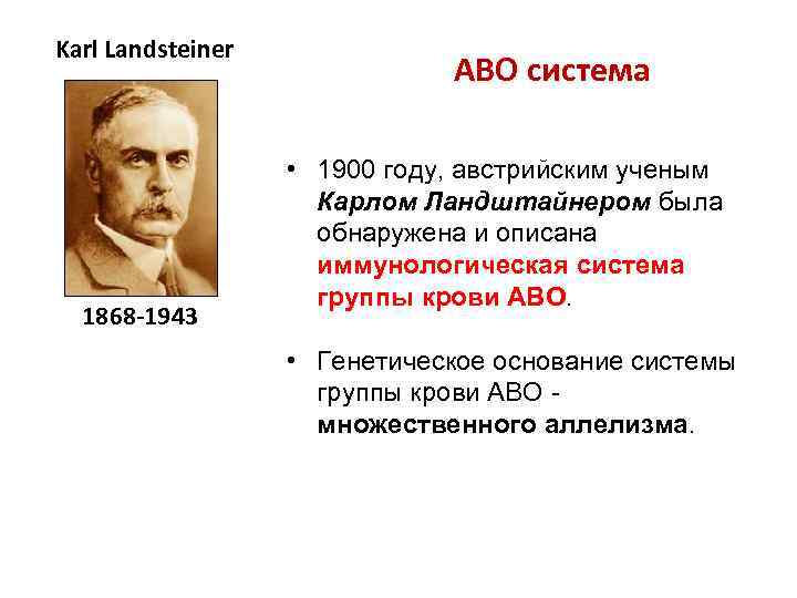 Karl Landsteiner 1868 -1943 ABO система • 1900 году, австрийским ученым Карлом Ландштайнером была