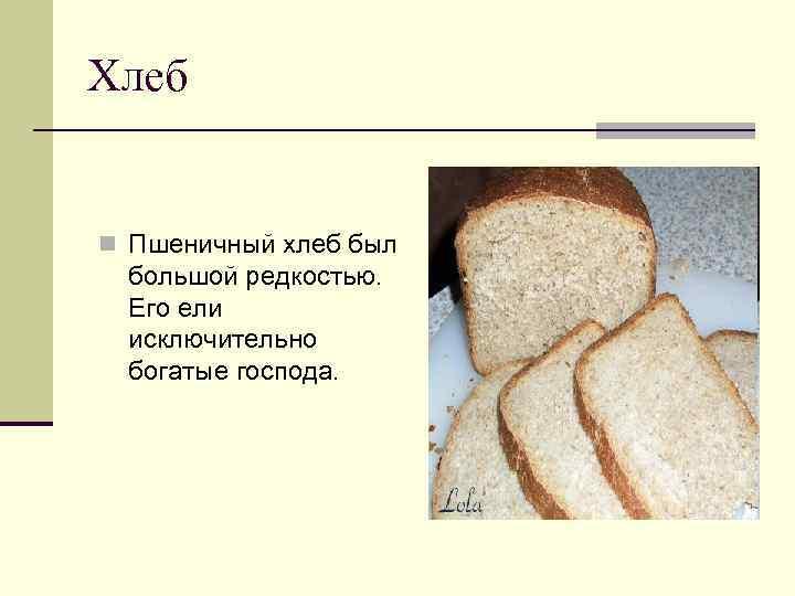 Хлеб n Пшеничный хлеб был большой редкостью. Его ели исключительно богатые господа.