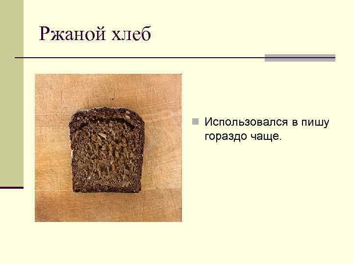 Ржаной хлеб n Использовался в пишу гораздо чаще.