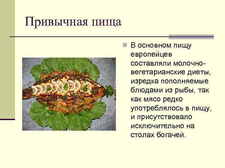 Привычная пища n В основном пищу европейцев составляли молочновегетарианские диеты, изредка пополняемые блюдами из