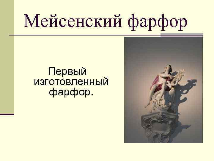 Мейсенский фарфор Первый изготовленный фарфор.
