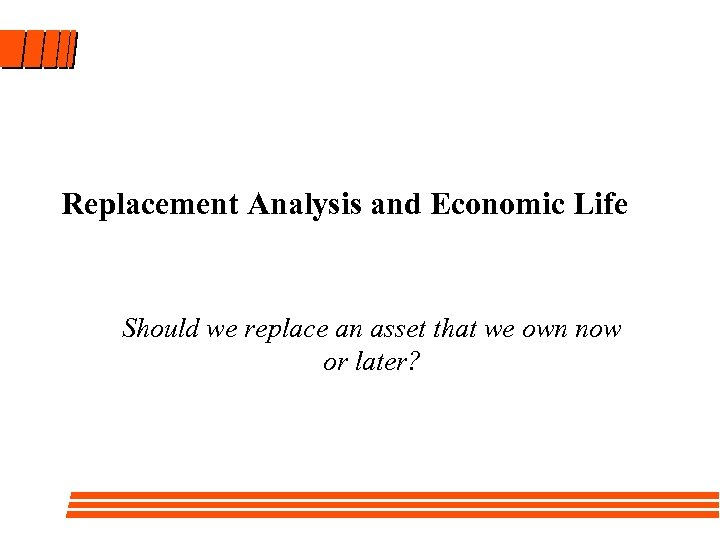 Replacement Analysis and Economic Life Should we replace an asset that we own now