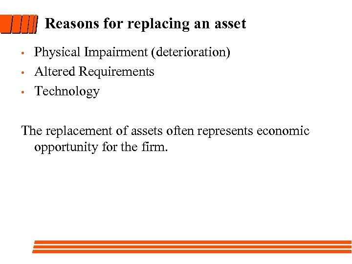 Reasons for replacing an asset • • • Physical Impairment (deterioration) Altered Requirements Technology