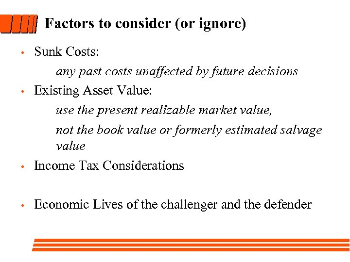 Factors to consider (or ignore) Sunk Costs: any past costs unaffected by future decisions