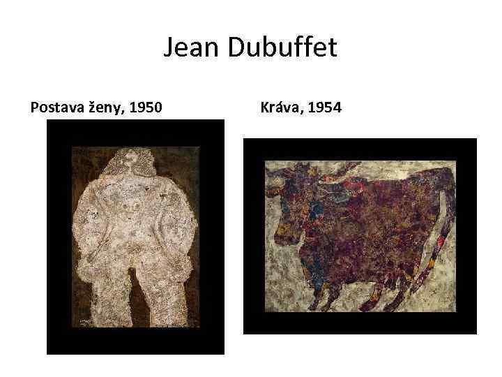 Jean Dubuffet Postava ženy, 1950 Kráva, 1954