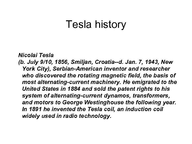 Tesla history Nicolai Tesla (b. July 9/10, 1856, Smiljan, Croatia--d. Jan. 7, 1943, New