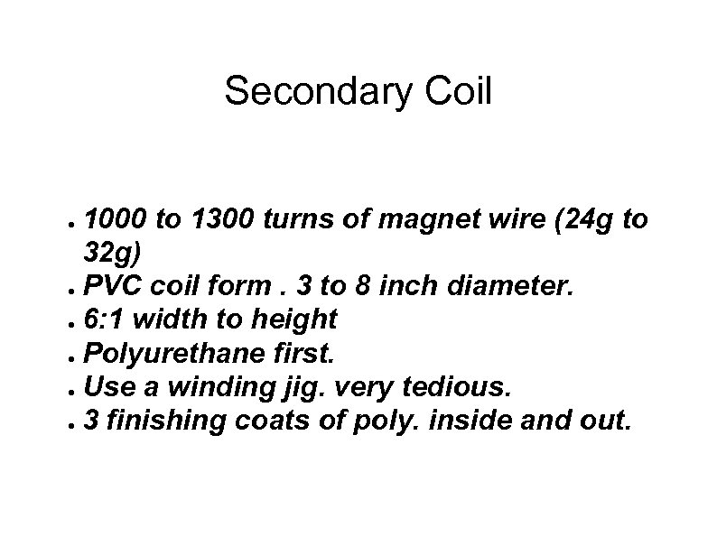 Secondary Coil 1000 to 1300 turns of magnet wire (24 g to 32 g)