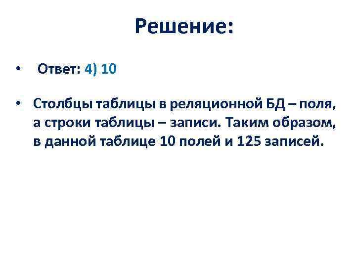 Решение: • Ответ: 4) 10 • Столбцы таблицы в реляционной БД – поля, а