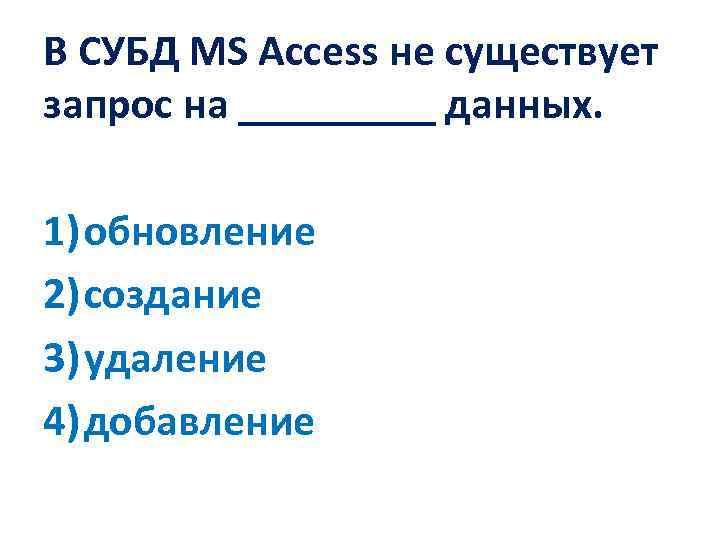 В СУБД MS Access не существует запрос на _____ данных. 1) обновление 2) создание