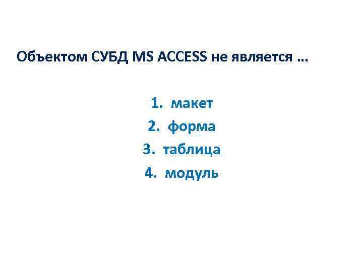 Объектом СУБД MS ACCESS не является … 1. макет 2. форма 3. таблица 4.