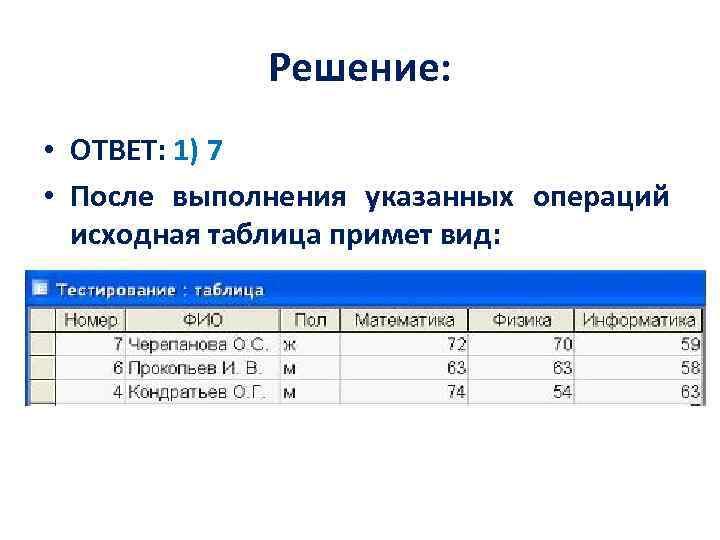 Решение: • ОТВЕТ: 1) 7 • После выполнения указанных операций исходная таблица примет вид: