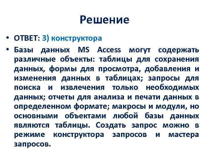 Решение • ОТВЕТ: 3) конструктора • Базы данных MS Access могут содержать различные объекты:
