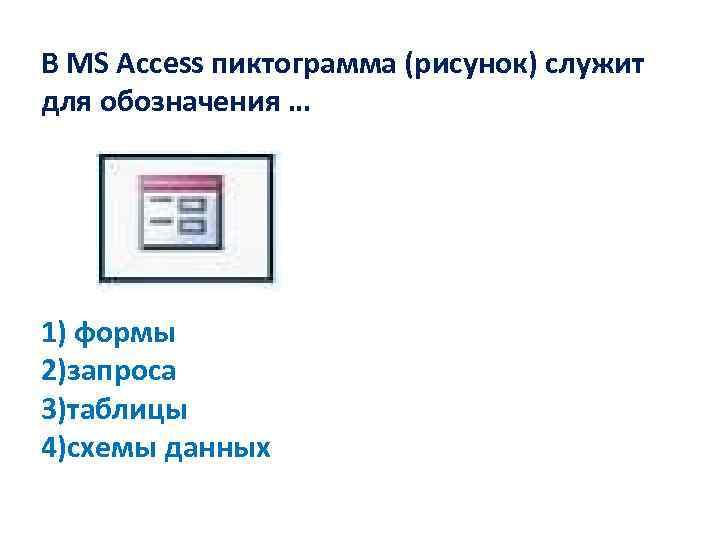 В MS Access пиктограмма (рисунок) служит для обозначения … 1) формы 2)запроса 3)таблицы 4)схемы