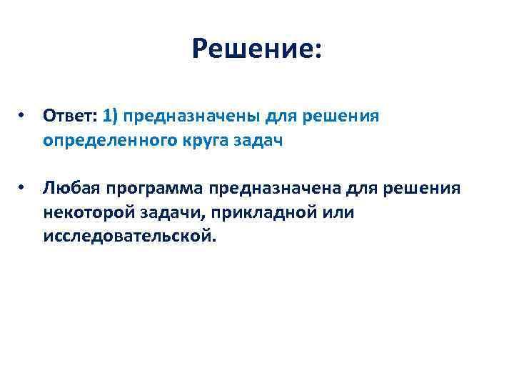 Решение: • Ответ: 1) предназначены для решения определенного круга задач • Любая программа предназначена