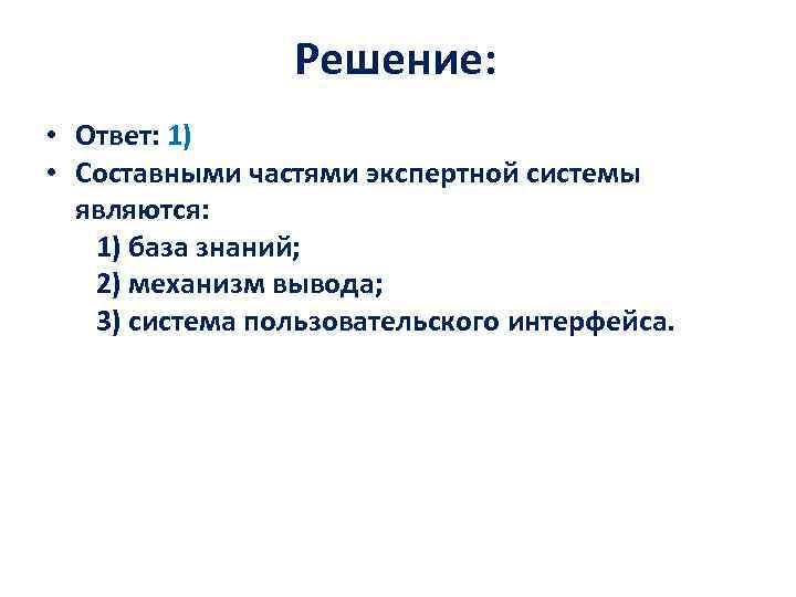 Решение: • Ответ: 1) • Составными частями экспертной системы являются: 1) база знаний; 2)