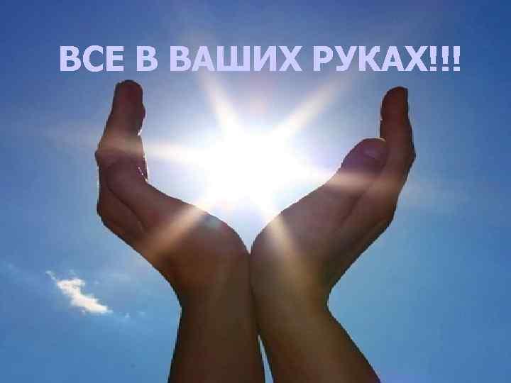 ВСЕ В ВАШИХ РУКАХ!!!
