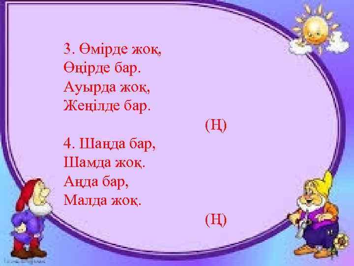 3. Өмірде жоқ, Өңірде бар. Ауырда жоқ, Жеңілде бар. (Ң) 4. Шаңда бар, Шамда