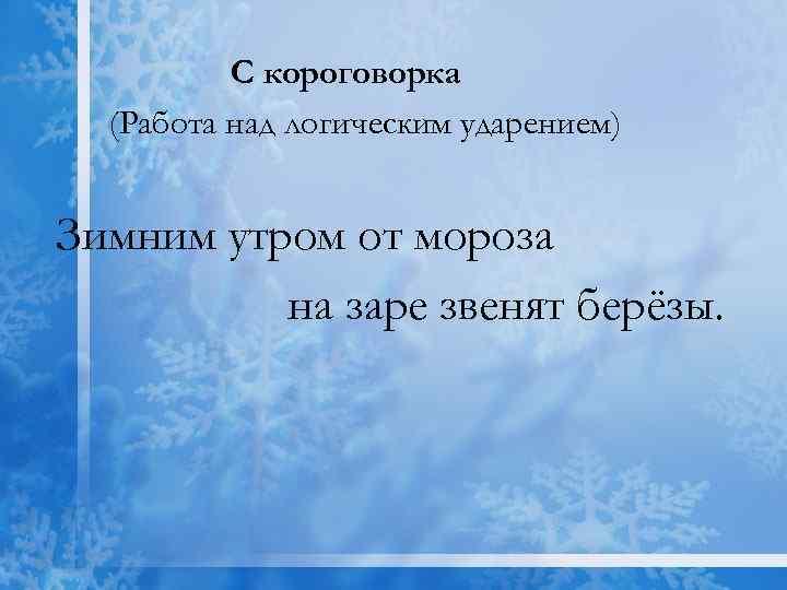 С короговорка (Работа над логическим ударением) Зимним утром от мороза на заре звенят берёзы.