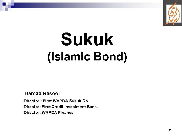 Sukuk (Islamic Bond) Hamad Rasool Director : First WAPDA Sukuk Co. Director: First Credit