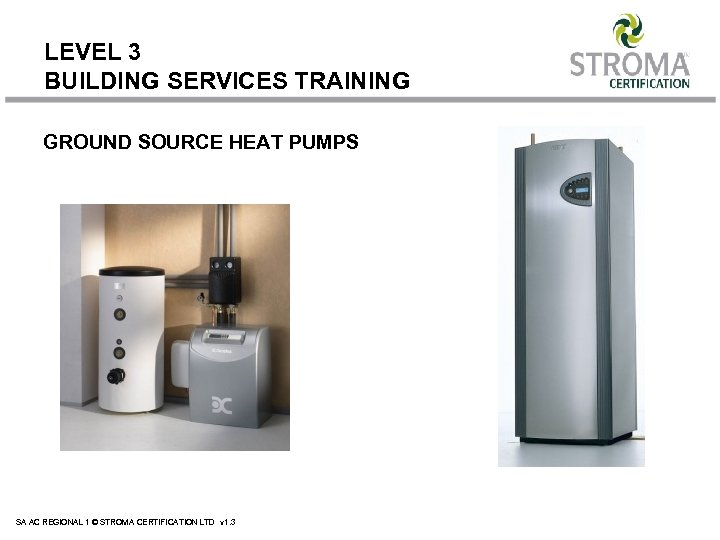 LEVEL 3 BUILDING SERVICES TRAINING GROUND SOURCE HEAT PUMPS SA AC REGIONAL 1 ©