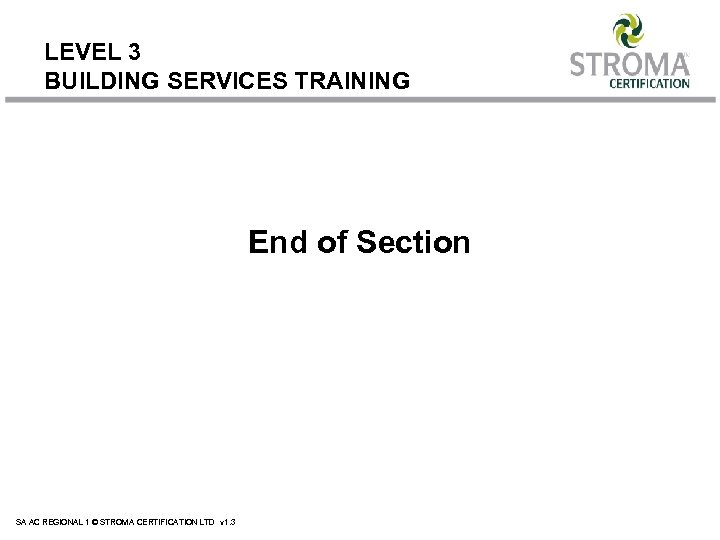 LEVEL 3 BUILDING SERVICES TRAINING End of Section SA AC REGIONAL 1 © STROMA