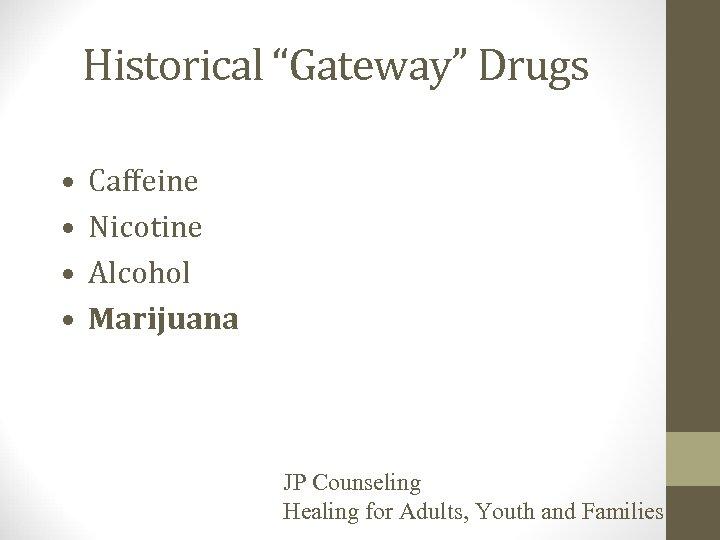 "Historical ""Gateway"" Drugs • • Caffeine Nicotine Alcohol Marijuana JP Counseling Healing for Adults,"