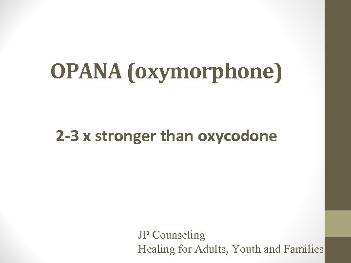 OPANA (oxymorphone) 2 -3 x stronger than oxycodone JP Counseling Healing for Adults, Youth