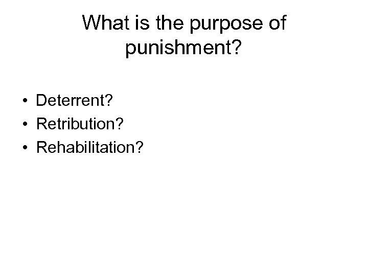 What is the purpose of punishment? • Deterrent? • Retribution? • Rehabilitation?