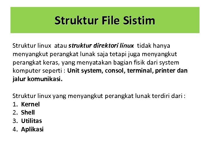 Struktur File Sistim Struktur linux atau struktur direktori linux tidak hanya menyangkut perangkat lunak