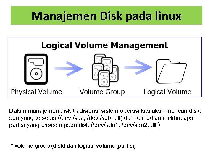 Manajemen Disk pada linux Dalam manajemen disk tradisional sistem operasi kita akan mencari disk,
