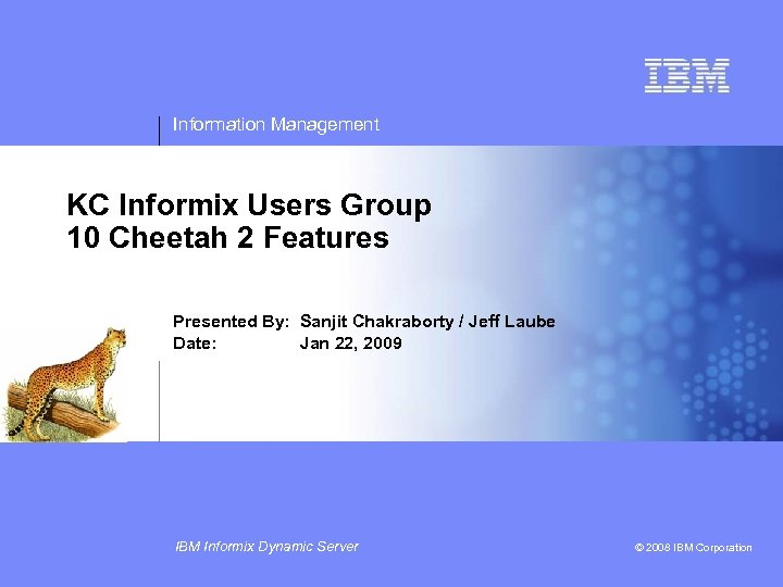 Information Management KC Informix Users Group 10 Cheetah 2 Features Presented By: Sanjit Chakraborty