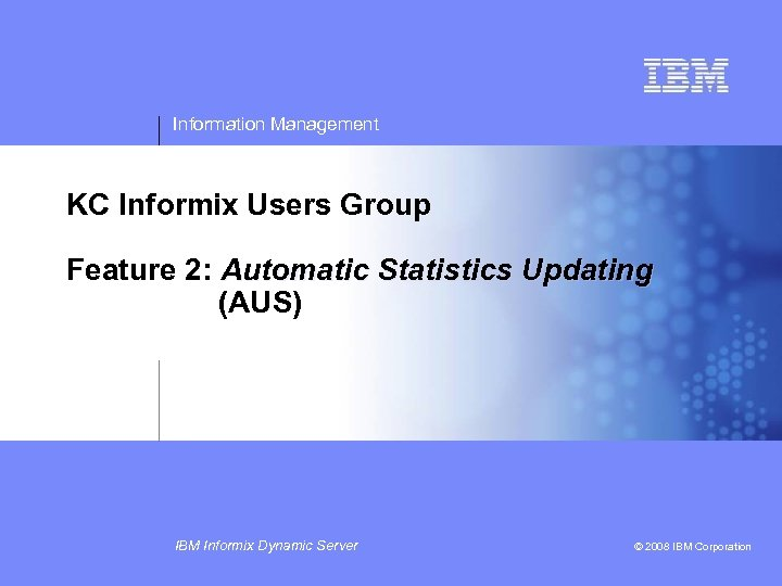 Information Management KC Informix Users Group Feature 2: Automatic Statistics Updating (AUS) IBM Informix