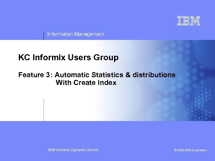 Information Management KC Informix Users Group Feature 3: Automatic Statistics & distributions With Create