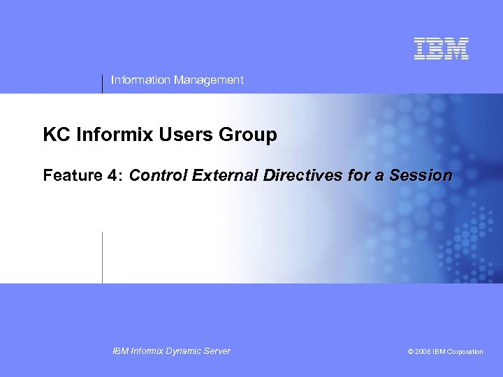 Information Management KC Informix Users Group Feature 4: Control External Directives for a Session