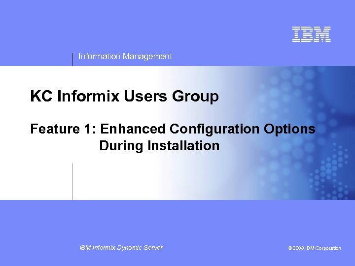 Information Management KC Informix Users Group Feature 1: Enhanced Configuration Options During Installation IBM